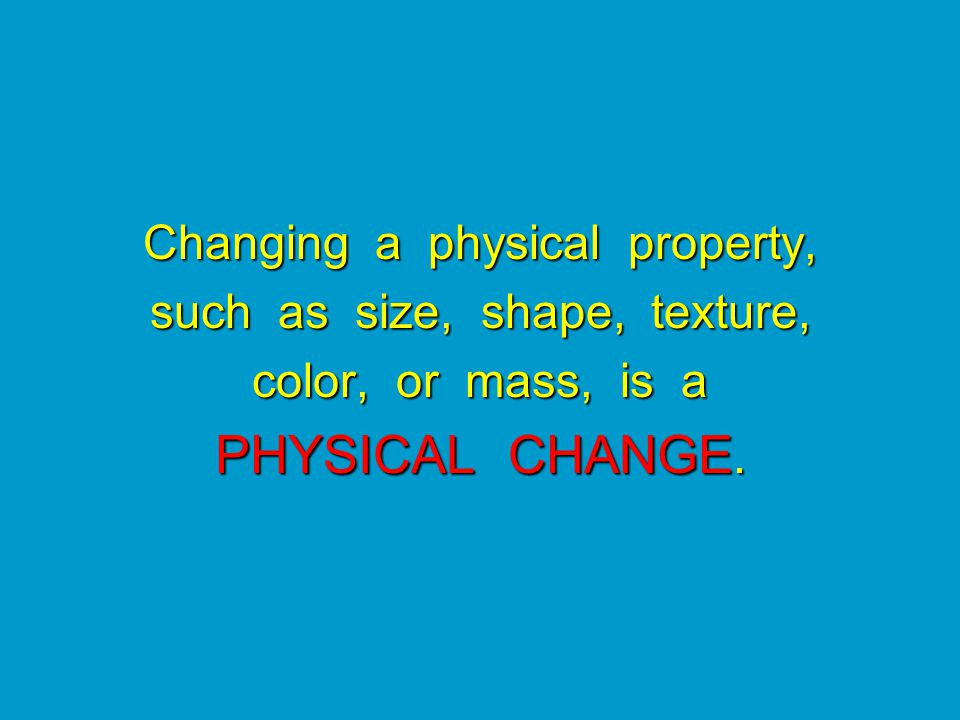 Changing a physical property, such as size, shape, texture, color, or mass, is a PHYSICAL CHANGE.