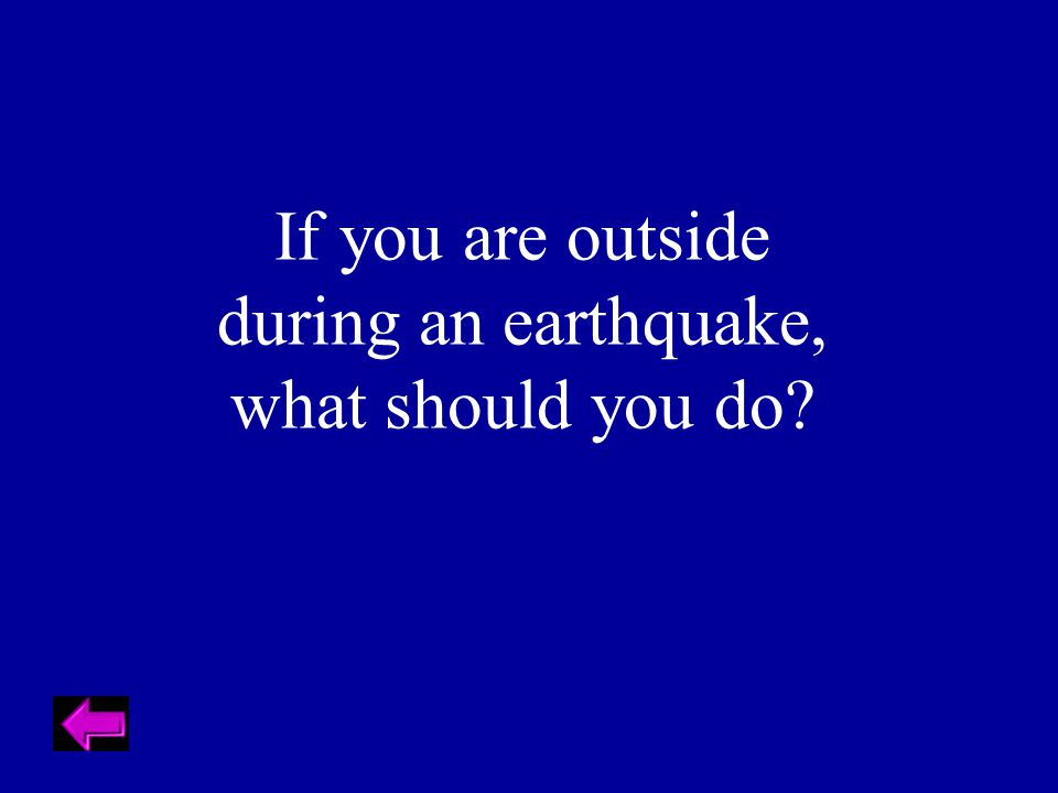 If you are outside during an earthquake, what should you do?