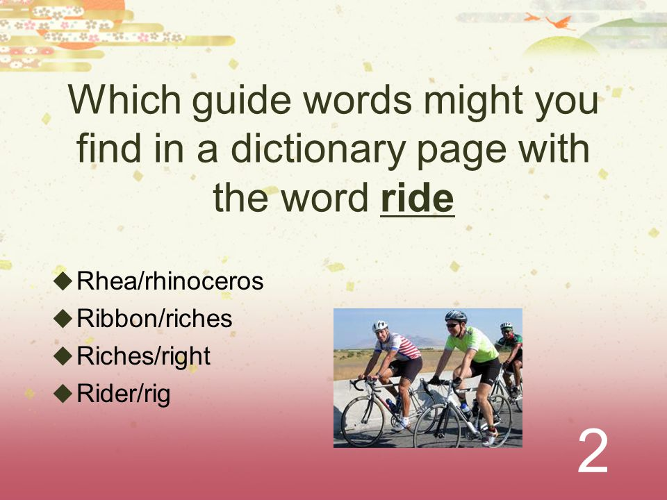2 Which guide words might you find in a dictionary page with the word ride  Rhea/rhinoceros  Ribbon/riches  Riches/right  Rider/rig