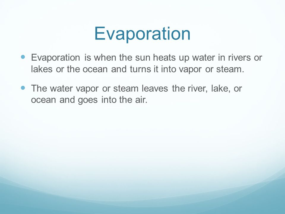 Evaporation Evaporation is when the sun heats up water in rivers or lakes or the ocean and turns it into vapor or steam.