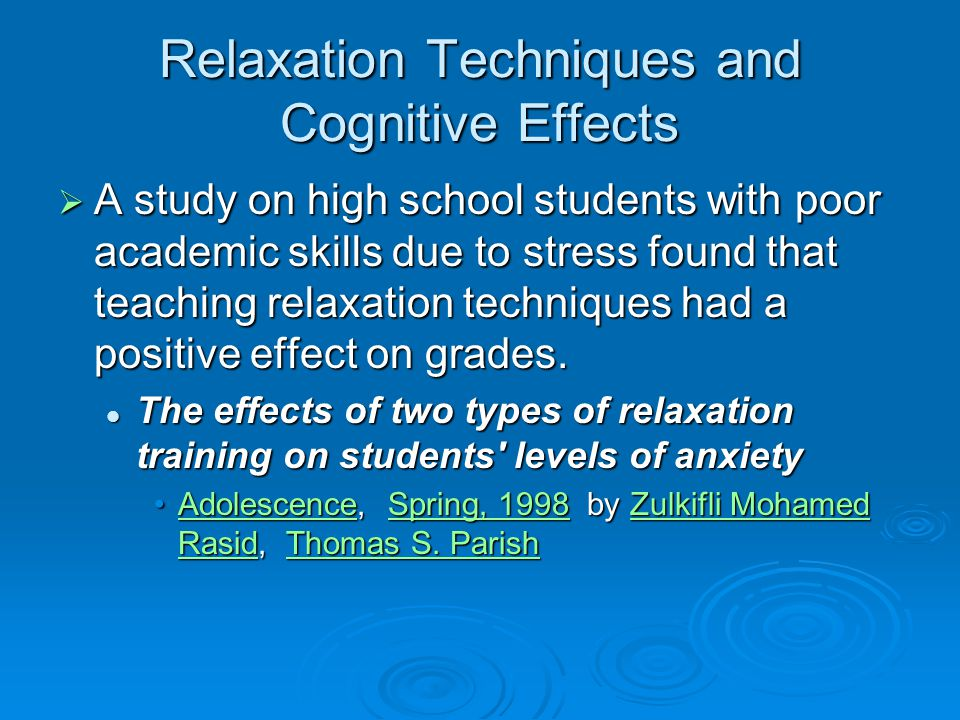 Relaxation Techniques and Cognitive Effects  A study on high school students with poor academic skills due to stress found that teaching relaxation techniques had a positive effect on grades.