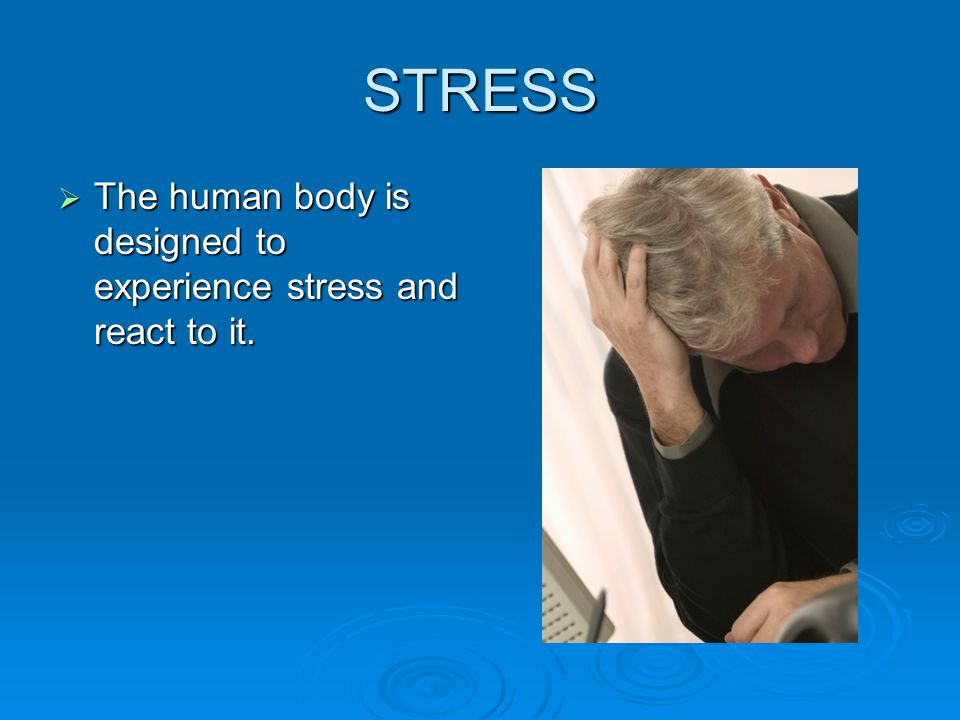 STRESS  The human body is designed to experience stress and react to it.