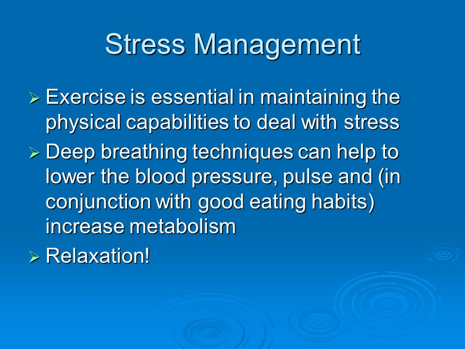 Stress Management  Exercise is essential in maintaining the physical capabilities to deal with stress  Deep breathing techniques can help to lower the blood pressure, pulse and (in conjunction with good eating habits) increase metabolism  Relaxation!