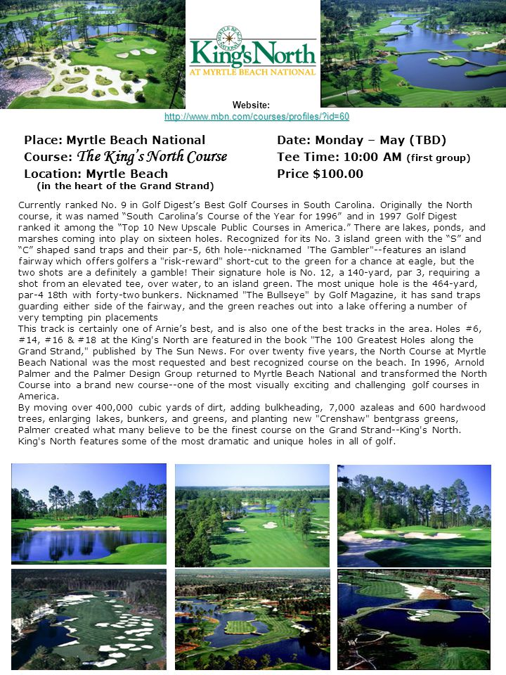 Website: Place: Myrtle Beach NationalDate: Monday – May (TBD) Course: The King's North Course Tee Time: 10:00 AM (first group) Location: Myrtle BeachPrice $100.00 (in the heart of the Grand Strand) Currently ranked No.
