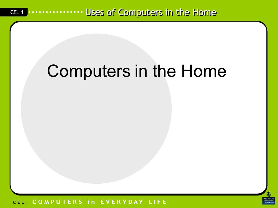 Uses of Computers in the Home C E L : C O M P U T E R S i n E V E R Y D A Y L I F E CEL 1 Computers in the Home