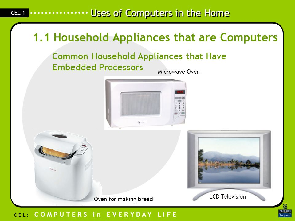 Uses of Computers in the Home C E L : C O M P U T E R S i n E V E R Y D A Y L I F E CEL 1 1.1 Household Appliances that are Computers Common Household Appliances that Have Embedded Processors Microwave Oven LCD Television Oven for making bread
