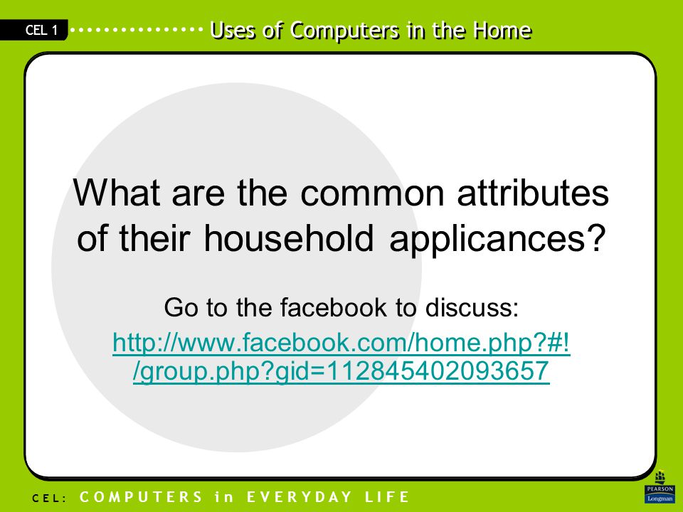 Uses of Computers in the Home C E L : C O M P U T E R S i n E V E R Y D A Y L I F E CEL 1 What are the common attributes of their household applicances.