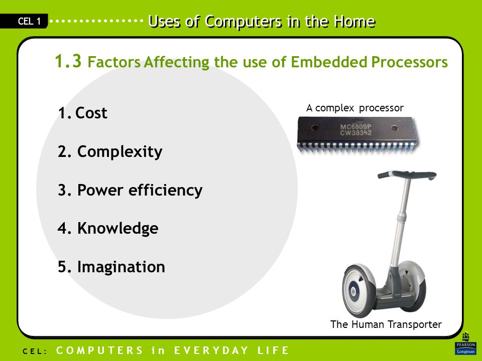 Uses of Computers in the Home C E L : C O M P U T E R S i n E V E R Y D A Y L I F E CEL 1 1.3 Factors Affecting the use of Embedded Processors 1.Cost 2.