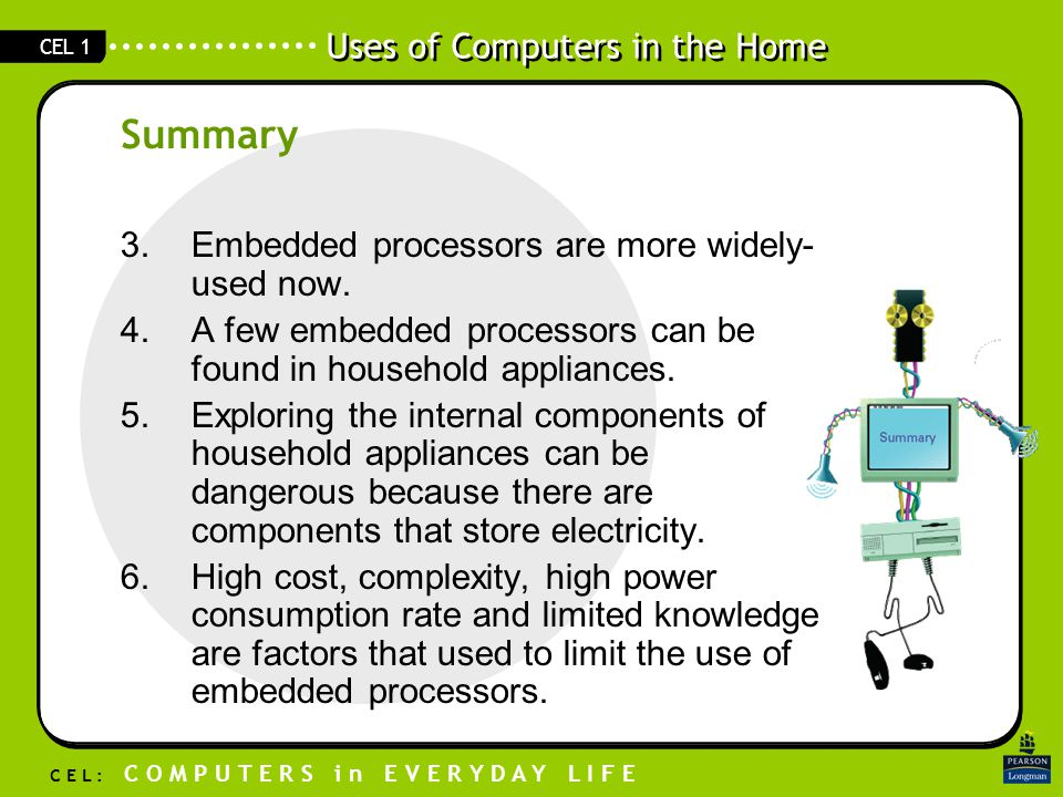 Uses of Computers in the Home C E L : C O M P U T E R S i n E V E R Y D A Y L I F E CEL 1 3.Embedded processors are more widely- used now.