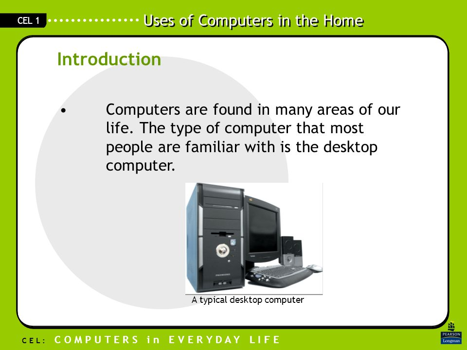 Uses of Computers in the Home C E L : C O M P U T E R S i n E V E R Y D A Y L I F E CEL 1 Computers are found in many areas of our life.