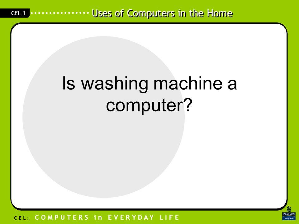 Uses of Computers in the Home C E L : C O M P U T E R S i n E V E R Y D A Y L I F E CEL 1 Is washing machine a computer?
