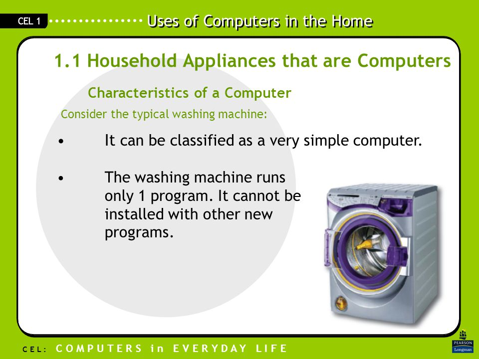 Uses of Computers in the Home C E L : C O M P U T E R S i n E V E R Y D A Y L I F E CEL 1 1.1 Household Appliances that are Computers Characteristics of a Computer Consider the typical washing machine: It can be classified as a very simple computer.