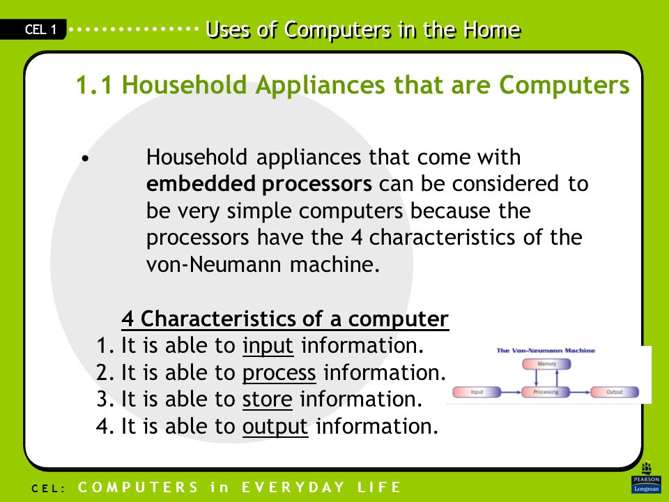 Uses of Computers in the Home C E L : C O M P U T E R S i n E V E R Y D A Y L I F E CEL 1 1.1 Household Appliances that are Computers Household appliances that come with embedded processors can be considered to be very simple computers because the processors have the 4 characteristics of the von-Neumann machine.
