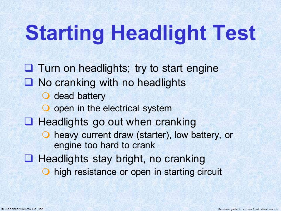 © Goodheart-Willcox Co., Inc. Permission granted to reproduce for educational use only Starting Headlight Test  Turn on headlights; try to start engi