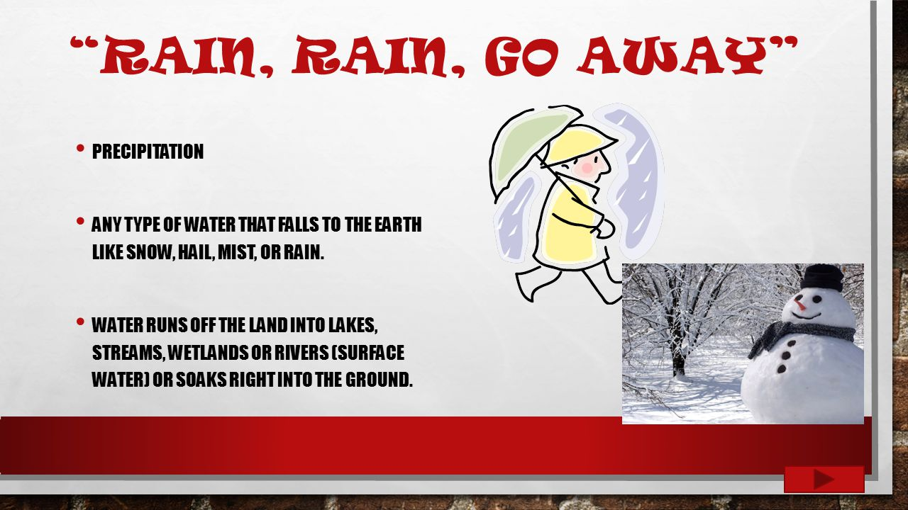 RAIN, RAIN, GO AWAY PRECIPITATION ANY TYPE OF WATER THAT FALLS TO THE EARTH LIKE SNOW, HAIL, MIST, OR RAIN.