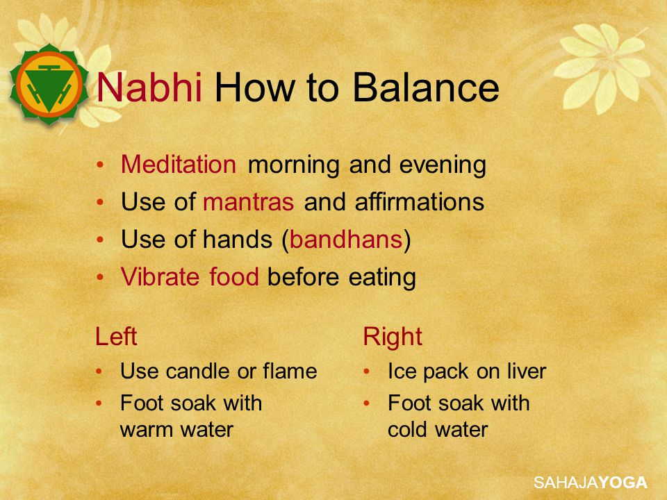 SAHAJAYOGA Meditation morning and evening Use of mantras and affirmations Use of hands (bandhans) Vibrate food before eating Left Use candle or flame Foot soak with warm water Right Ice pack on liver Foot soak with cold water Nabhi How to Balance