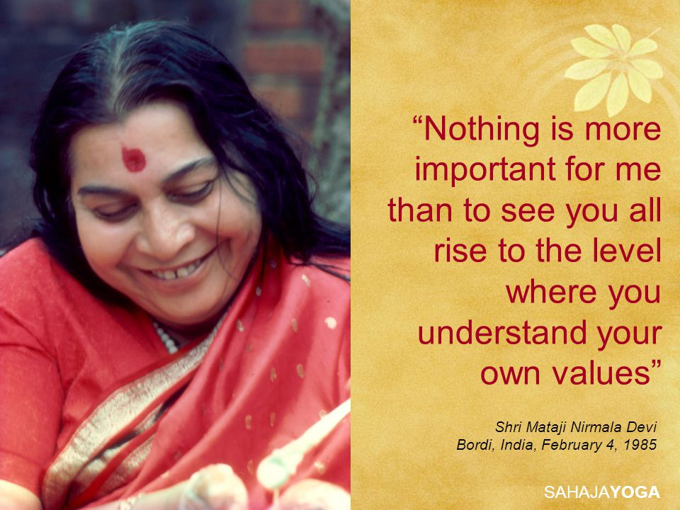 SAHAJAYOGA Nothing is more important for me than to see you all rise to the level where you understand your own values Shri Mataji Nirmala Devi Bordi, India, February 4, 1985