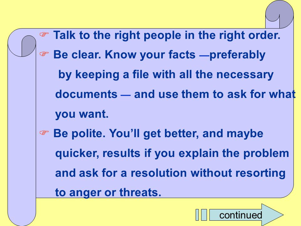  Talk to the right people in the right order.  Be clear. Know your facts — preferably by keeping a file with all the necessary documents — and use t