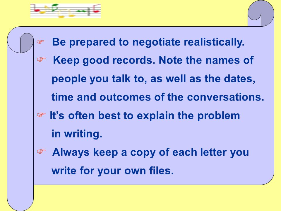 F Be prepared to negotiate realistically. F Keep good records. Note the names of people you talk to, as well as the dates, time and outcomes of the co