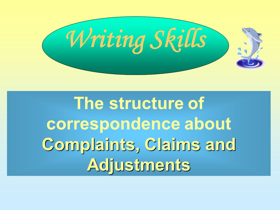 Complaints, Claims and Adjustments The structure of correspondence about Complaints, Claims and Adjustments Writing Skills