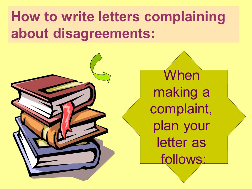 How to write letters complaining about disagreements: When making a complaint, plan your letter as follows: