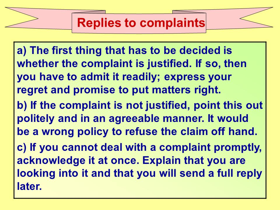 Replies to complaints a) The first thing that has to be decided is whether the complaint is justified. If so, then you have to admit it readily; expre