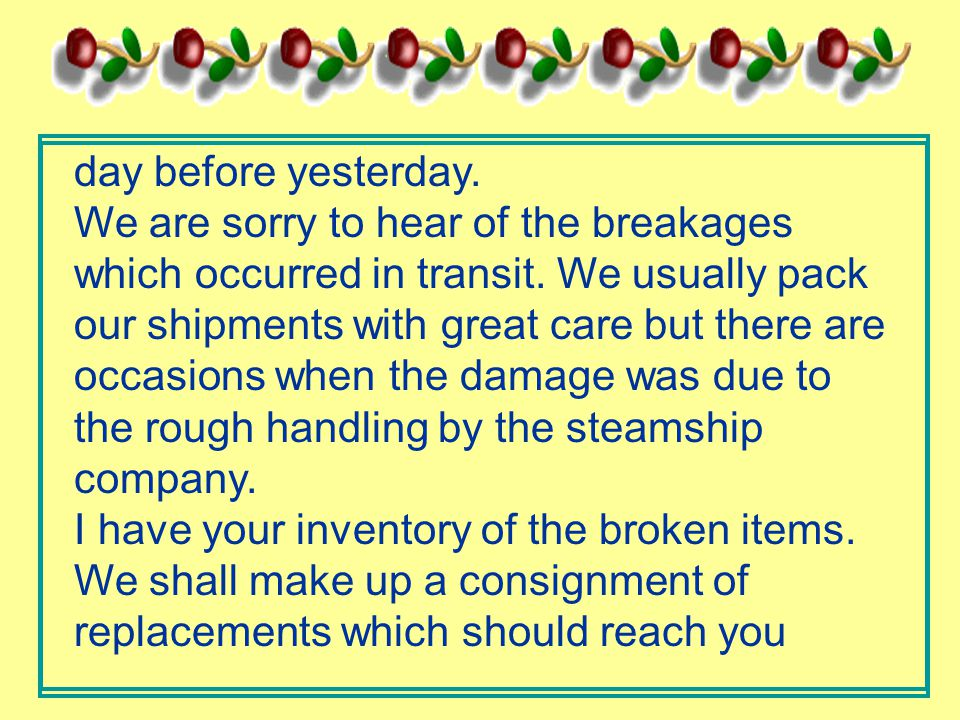 day before yesterday. We are sorry to hear of the breakages which occurred in transit.