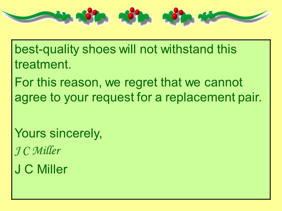 best-quality shoes will not withstand this treatment. For this reason, we regret that we cannot agree to your request for a replacement pair. Yours si