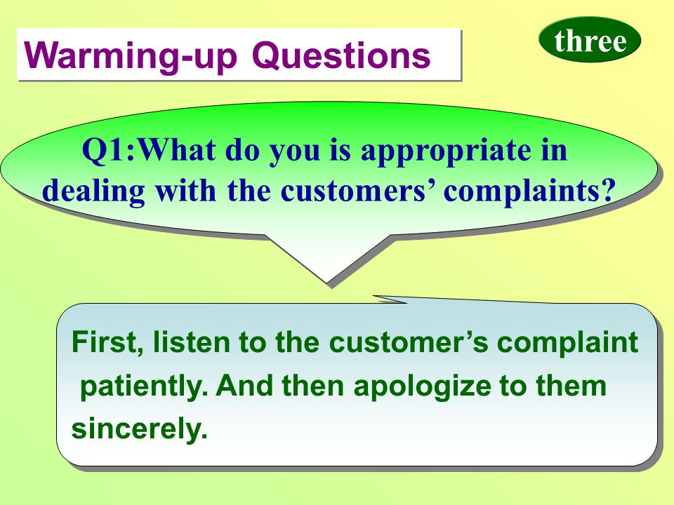 Warming-up Questions First, listen to the customer's complaint patiently. And then apologize to them sincerely. First, listen to the customer's compla