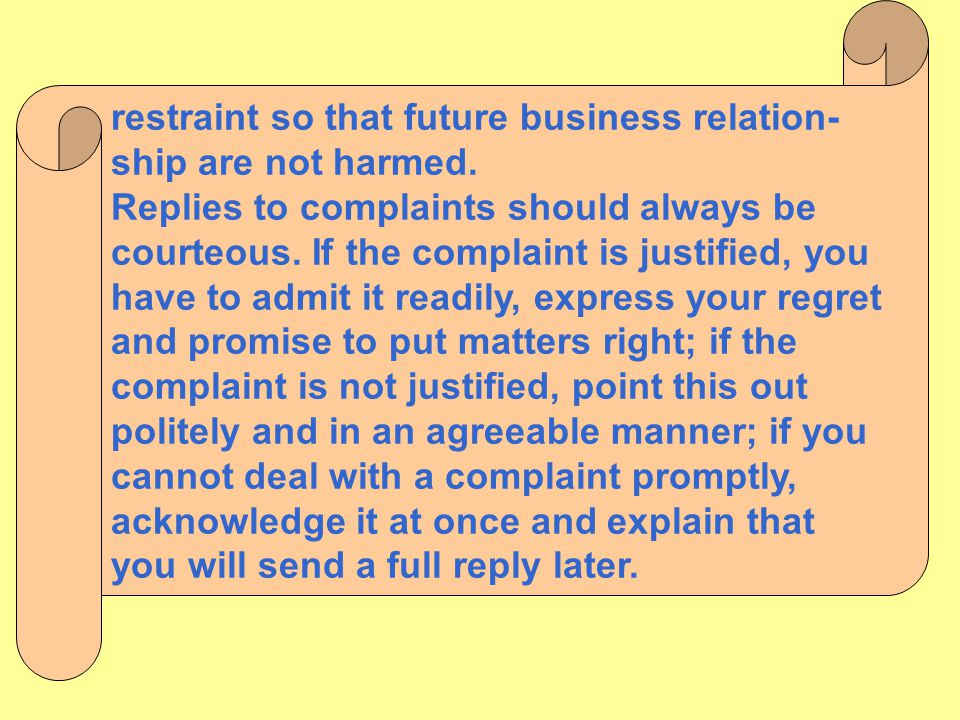restraint so that future business relation- ship are not harmed. Replies to complaints should always be courteous. If the complaint is justified, you
