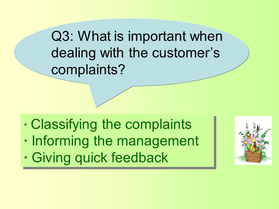 · Classifying the complaints · Informing the management · Giving quick feedback · Classifying the complaints · Informing the management · Giving quick feedback Q3: What is important when dealing with the customer's complaints