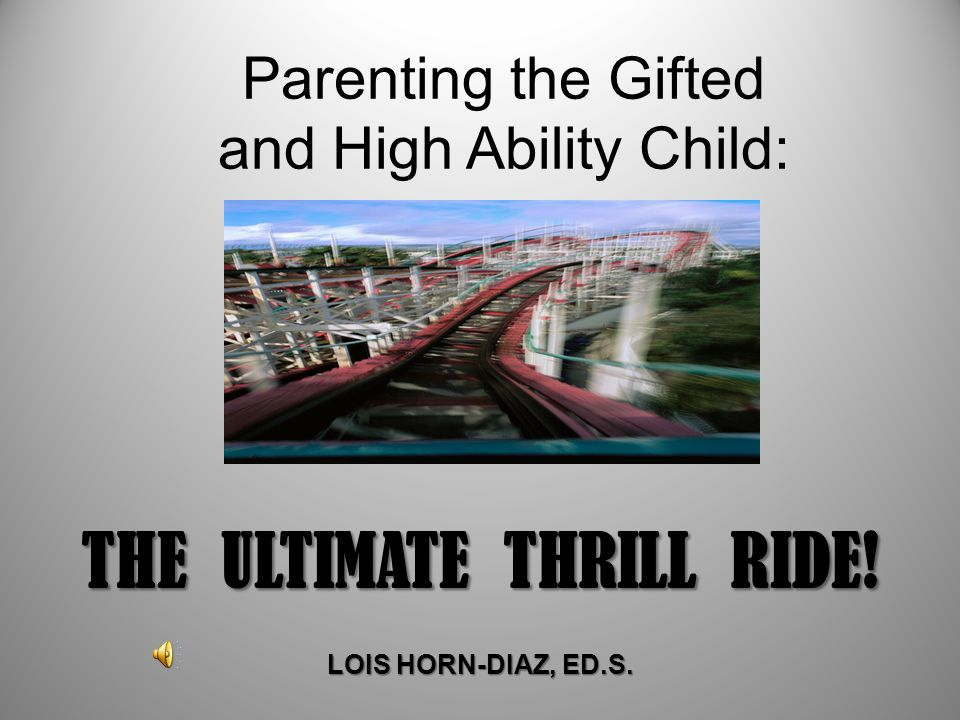 Parenting the Gifted and High Ability Child: THE ULTIMATE THRILL RIDE! LOIS HORN-DIAZ, ED.S.