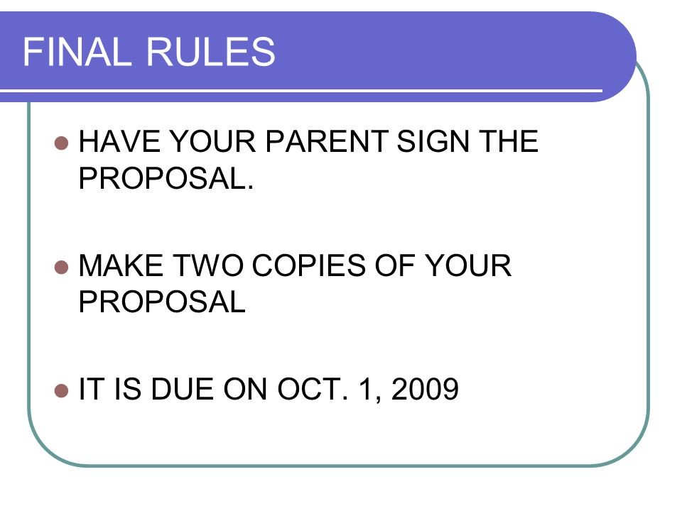 FINAL RULES HAVE YOUR PARENT SIGN THE PROPOSAL. MAKE TWO COPIES OF YOUR PROPOSAL IT IS DUE ON OCT.