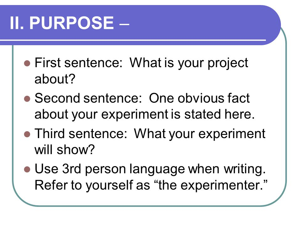II. PURPOSE – First sentence: What is your project about.