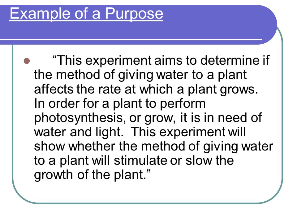 Example of a Purpose This experiment aims to determine if the method of giving water to a plant affects the rate at which a plant grows.