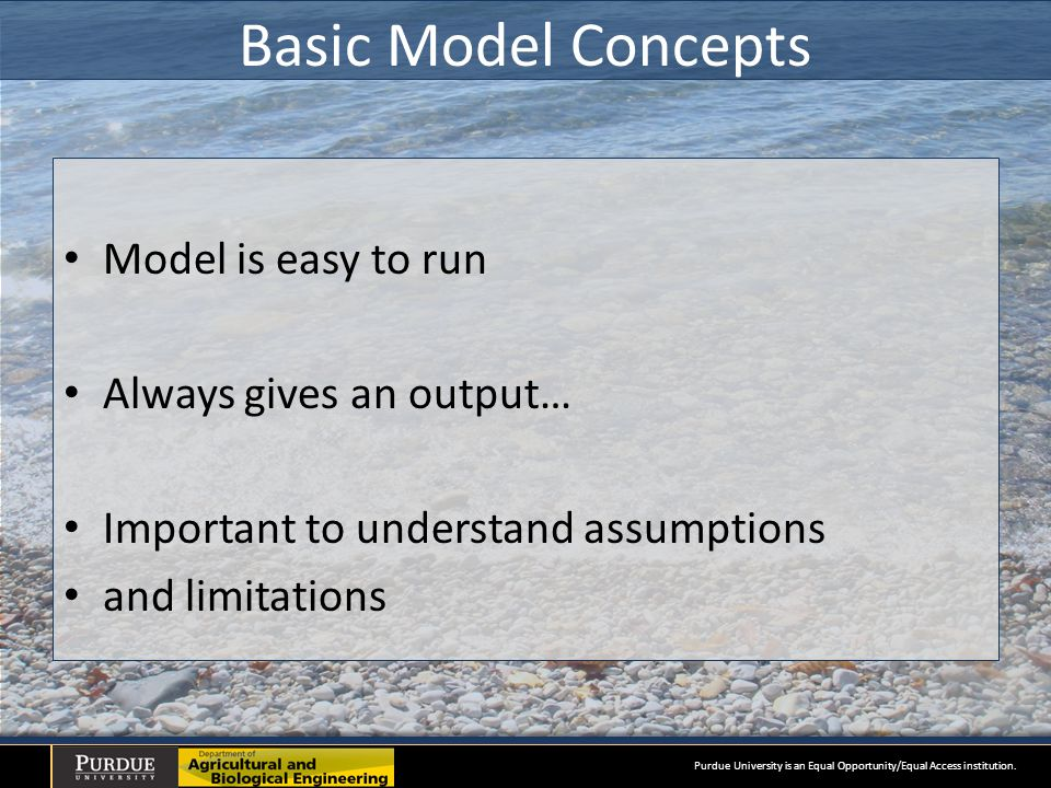 Basic Model Concepts Model is easy to run Always gives an output… Important to understand assumptions and limitations Purdue University is an Equal Opportunity/Equal Access institution.