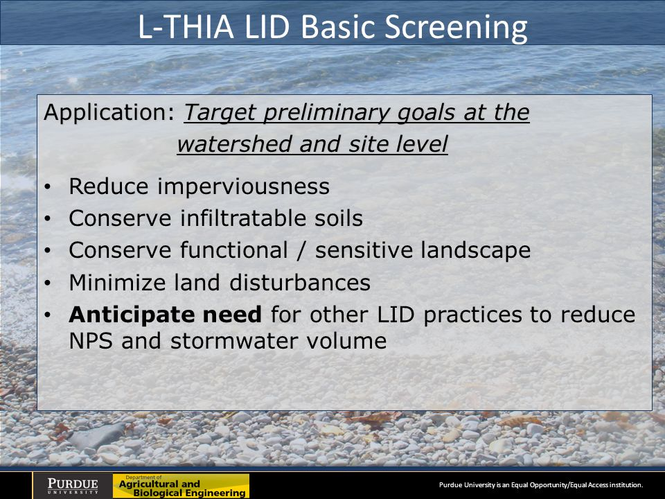 L-THIA LID Basic Screening Application: Target preliminary goals at the watershed and site level Reduce imperviousness Conserve infiltratable soils Conserve functional / sensitive landscape Minimize land disturbances Anticipate need for other LID practices to reduce NPS and stormwater volume Purdue University is an Equal Opportunity/Equal Access institution.