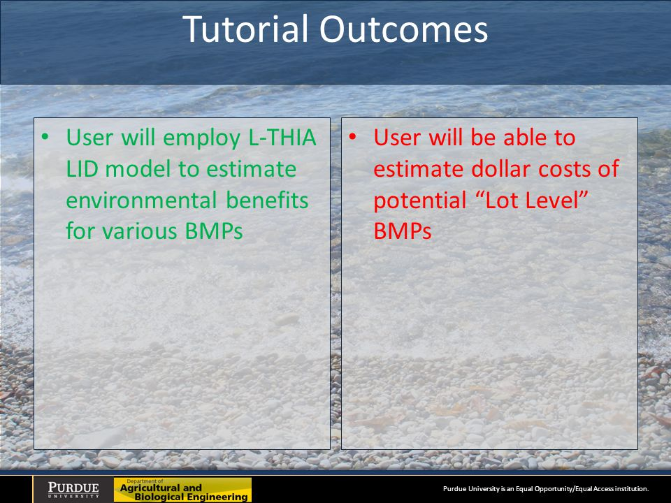 Tutorial Outcomes User will employ L-THIA LID model to estimate environmental benefits for various BMPs User will be able to estimate dollar costs of potential Lot Level BMPs Purdue University is an Equal Opportunity/Equal Access institution.