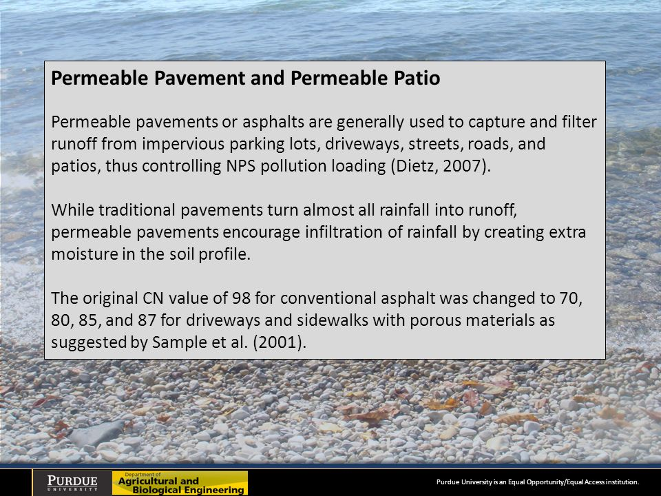 Permeable Pavement and Permeable Patio Permeable pavements or asphalts are generally used to capture and filter runoff from impervious parking lots, driveways, streets, roads, and patios, thus controlling NPS pollution loading (Dietz, 2007).