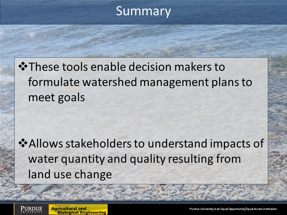 Summary  These tools enable decision makers to formulate watershed management plans to meet goals  Allows stakeholders to understand impacts of water quantity and quality resulting from land use change Purdue University is an Equal Opportunity/Equal Access institution.