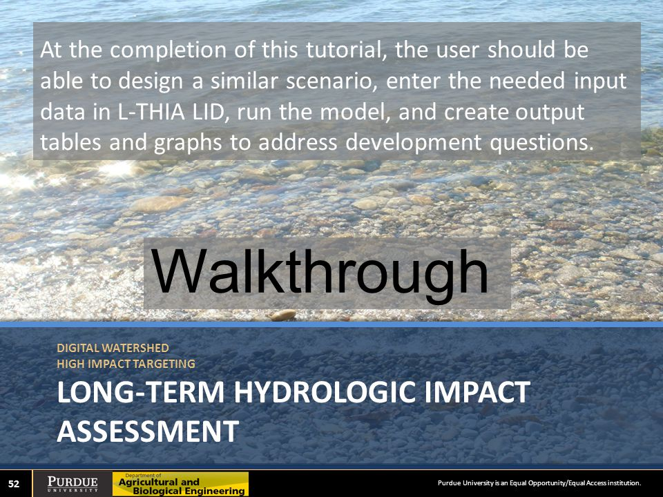 DIGITAL WATERSHED HIGH IMPACT TARGETING LONG-TERM HYDROLOGIC IMPACT ASSESSMENT Walkthrough 52 At the completion of this tutorial, the user should be able to design a similar scenario, enter the needed input data in L-THIA LID, run the model, and create output tables and graphs to address development questions.