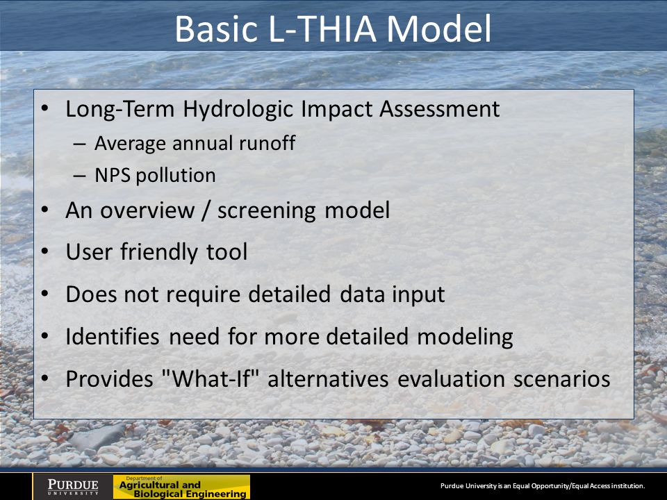 Basic L-THIA Model Long-Term Hydrologic Impact Assessment – Average annual runoff – NPS pollution An overview / screening model User friendly tool Does not require detailed data input Identifies need for more detailed modeling Provides What-If alternatives evaluation scenarios Purdue University is an Equal Opportunity/Equal Access institution.
