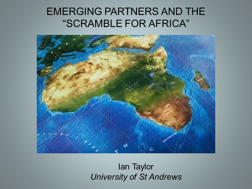 """EMERGING PARTNERS AND THE """"SCRAMBLE FOR AFRICA"""" Ian Taylor University of St Andrews"""