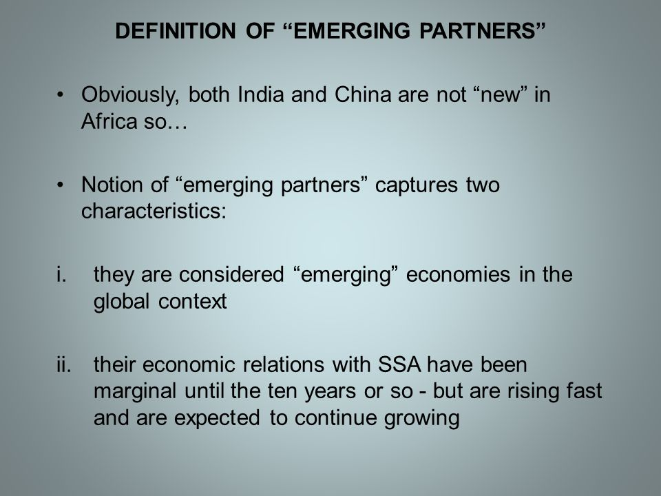 """DEFINITION OF """"EMERGING PARTNERS"""" Obviously, both India and China are not """"new"""" in Africa so… Notion of """"emerging partners"""" captures two characteristi"""