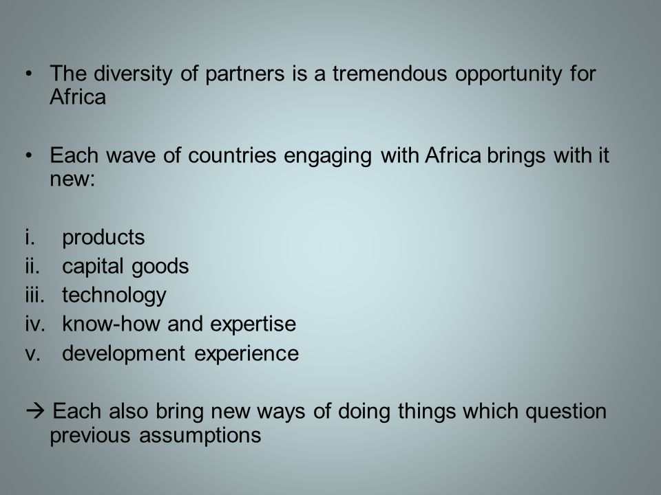 The diversity of partners is a tremendous opportunity for Africa Each wave of countries engaging with Africa brings with it new: i.products ii.capital