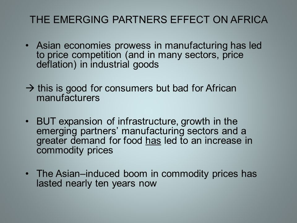 THE EMERGING PARTNERS EFFECT ON AFRICA Asian economies prowess in manufacturing has led to price competition (and in many sectors, price deflation) in