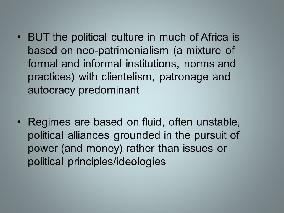 BUT the political culture in much of Africa is based on neo-patrimonialism (a mixture of formal and informal institutions, norms and practices) with c