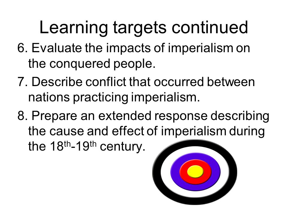 Learning targets continued 6. Evaluate the impacts of imperialism on the conquered people.