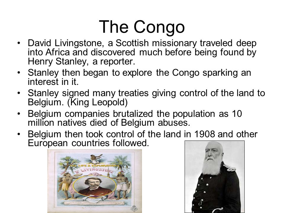 The Congo David Livingstone, a Scottish missionary traveled deep into Africa and discovered much before being found by Henry Stanley, a reporter.