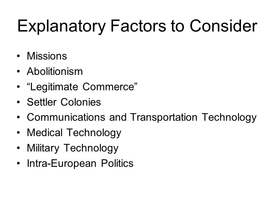 Explanatory Factors to Consider Missions Abolitionism Legitimate Commerce Settler Colonies Communications and Transportation Technology Medical Technology Military Technology Intra-European Politics